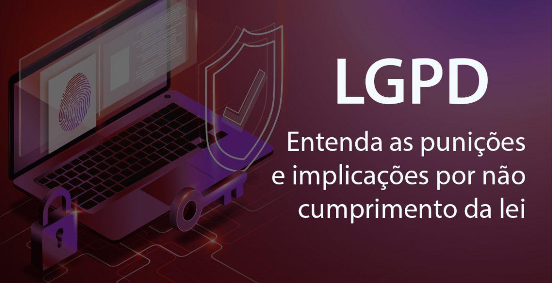 LGPD: entenda as punições e implicações por não cumprimento da lei